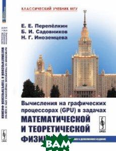 Купить Вычисления на графических процессорах (GPU) в задачах математической и теоретической физики, URSS, Перепёлкин Е.Е., 978-5-9710-5150-3