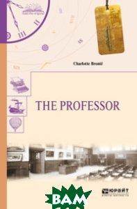 Купить The professor. Учитель, ЮРАЙТ, Бронте Ш., 978-5-534-05866-6