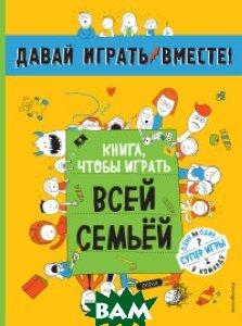 Купить Книга, чтобы играть всей семьей, ЭКСМО, Волченко Юлия Сергеевна, 978-5-699-91649-8