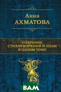 Купить Собрание стихотворений и поэм в одном томе, ЭКСМО, Ахматова Анна Андреевна, 978-5-699-88625-8