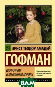 Купить Щелкунчик и мышиный король, АСТ, Гофман Э.Т.А., 978-5-17-982677-4