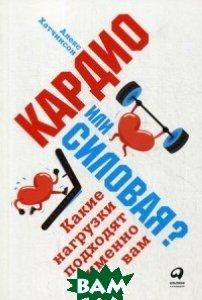 Купить Кардио или силовая? Какие нагрузки подходят именно вам, Альпина Паблишер, Хатчинсон Алекс, 978-5-9614-6542-6
