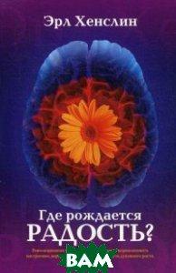 Купить Где рождается радость? Революционная программа, позволяющая нормализовать настроение, вернуть здоровье и встать на путь духовного роста, Триада, Хенслин Эрл, 978-5-86181-626-7