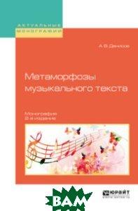 Купить Метаморфозы музыкального текста. Монография, ЮРАЙТ, Денисов А.В., 978-5-534-06022-5