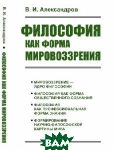 Купить Философия как форма мировоззрения, URSS, Александров В.И., 978-5-9710-5012-4
