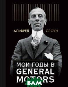 Купить Мои годы в General Motors, ЭКСМО, Слоун Альфред П., 978-5-699-97264-7