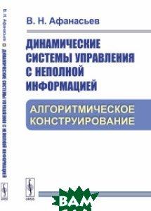 Купить Динамические системы управления с неполной информацией. Алгоритмическое конструирование, URSS, Афанасьев В.Н., 978-5-9710-5272-2