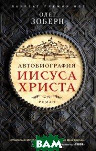 Купить Автобиография Иисуса Христа, ЭКСМО, Зоберн Олег, 978-5-04-091124-0