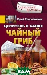 Купить Целитель в банке. Чайный гриб, ЦЕНТРПОЛИГРАФ, Константинов Ю., 978-5-227-07971-8