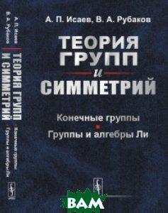 Купить Теория групп и симметрий. Конечные группы. Группы и алгебры Ли, URSS, Исаев А.П., 978-5-396-00841-0