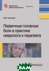 Купить Первичные головные боли в практике невролога и терапевта, ГЭОТАР-Медиа, Осипова В.В., 978-5-9704-4363-7