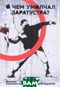 Купить О чем умолчал Заратустра. Дненик канатного плясуна, Трактат, Курпатов А., 978-5-9909419-4-6