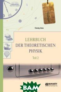 Купить Lehrbuch der theoretischen Physik. Teil 2.Теоретическая физика в 2-х частях. Часть 2, ЮРАЙТ, Йоос Г., 978-5-534-06158-1