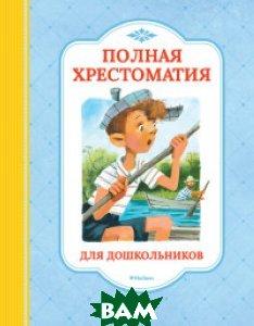 Купить Полная хрестоматия для дошкольников, Махаон, Демидова Н., 978-5-389-13986-2