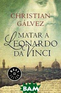 Купить Matar A Leonardo Da Vinci, Debolsillo, Galvez Christian, 978-84-663-3025-1
