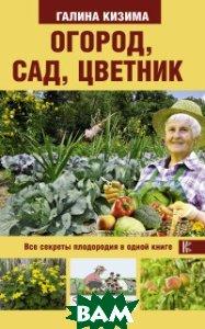 Купить Огород, сад, цветник. Все секреты плодородия в одной книге, АСТ, Кизима Г.А., 978-5-17-106491-4