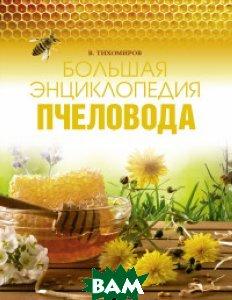 Купить Большая энциклопедия пчеловода, АСТ, Тихомиров В.В., 978-5-17-106556-0