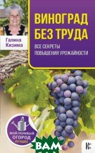 Купить Виноград без труда. Все секреты повышения урожайности, АСТ, Кизима Г.А., 978-5-17-106497-6