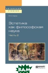 Купить Эстетика как философская наука в 2-х частях. Часть 2. Учебное пособие для вузов, ЮРАЙТ, Каган М.С., 978-5-534-06172-7