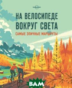 Купить На велосипеде вокруг света. Самые эпичные маршруты, ЭКСМО, Кальницкая Татьяна Григорьевна, 978-5-699-92757-9