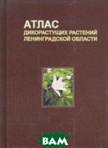 Купить Атлас дикорастущих растений Ленинградской области, Товарищество научных изданий КМК, Сорокина И.А., 978-5-6040241-4-0