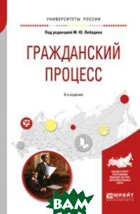 Купить Гражданский процесс. Учебное пособие для вузов, ЮРАЙТ, Лебедев М.Ю., 978-5-534-05752-2