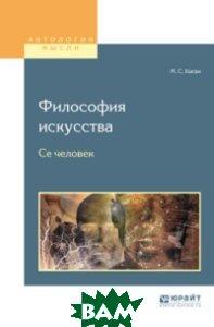 Купить Философия искусства. Се человек, ЮРАЙТ, Каган М.С., 978-5-534-06175-8