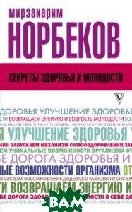 Купить Секреты здоровья и молодости, АСТ, Норбеков М.С., 978-5-17-107822-5