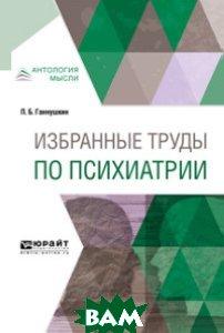 Купить Избранные труды по психиатрии, ЮРАЙТ, Ганнушкин П.Б., 978-5-534-05875-8