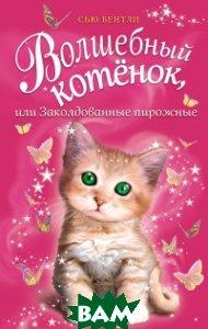 Купить Волшебный котёнок, или Заколдованные пирожные, ЭКСМО, Бентли Сью, 978-5-04-091032-8
