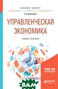 Купить Управленческая экономика. Учебник и практикум для бакалавриата и магистратуры, ЮРАЙТ, Третьякова Е.А., 978-5-534-06401-8