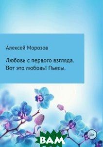 Купить Любовь с первого взгляда. Вот это любовь! Пьесы, Литрес, Алексей Морозов, 978-5-5321-2335-9