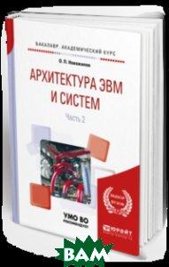 Архитектура ЭВМ и систем в 2-х частях. Часть 2. Учебное пособие для академического бакалавриата