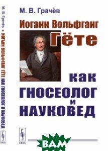 Купить Иоганн Вольфганг Гёте как гносеолог и науковед, URSS, Грачёв М.В., 978-5-9710-5223-4