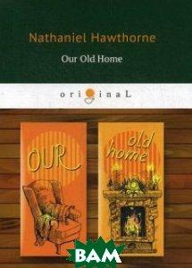 Купить Our Old Home, T8RUGRAM, Hawthorne Nathaniel, 978-5-521-07053-4