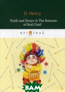 Купить Waifs and Strays&The Ransom of Red Chief, T8RUGRAM, O. Henry, 978-5-521-07064-0