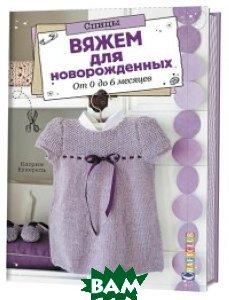 Купить Спицы. Вяжем для новорожденных. От 0 до 6 месяцев, Контэнт, Букерель К., 978-5-91906-958-4
