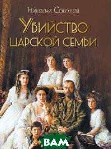 Купить Убийство царской семьи, Олма Медиа Групп, Соколов Н., 978-5-00111-257-0
