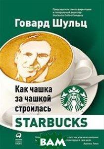 Купить Как чашка за чашкой строилась Starbucks, Альпина Паблишер, Шульц Г., 978-5-9614-6990-5