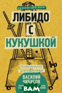 Купить Либидо с кукушкой. Психоанализ для избранных, АСТ, Чибисов В.В., 978-5-17-108345-8