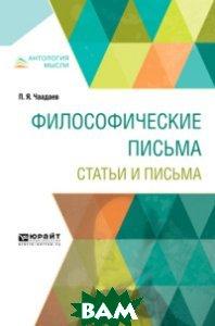 Купить Философические письма. Статьи и письма, ЮРАЙТ, Чаадаев П.Я., 978-5-534-07897-8