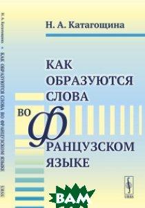 Купить Как образуются слова во французском языке, URSS, Катагощина Н.А., 978-5-9710-5583-9