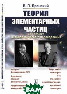 Купить Теория элементарных частиц как объект методологического исследования, URSS, Бранский В.П., 978-5-484-01457-6