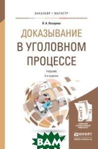 Купить Доказывание в уголовном процессе. Учебник для бакалавриата и магистратуры, ЮРАЙТ, Лазарева В.А., 978-5-534-07326-3