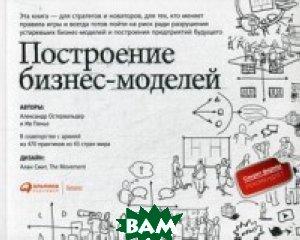 Купить Построение бизнес-моделей. Настольная книга стратега и новатора, Альпина Паблишер, Остервальдер Александр, 978-5-9614-7075-8