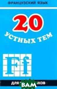 Купить 20 устных тем по французскому языку. Для школьника, КАРО, Иванченко А., 978-5-9925-0096-7