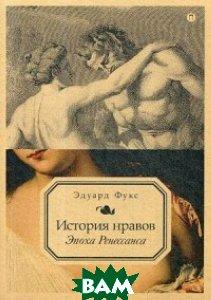 Купить История нравов. Том 1: Эпоха Ренессанса, РИПОЛ КЛАССИК, Фукс Эдуард, 978-5-386-10932-5