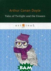Купить Tales of Twilight and the Unseen, T8RUGRAM, Conan Doyle Arthur, 978-5-521-07158-6