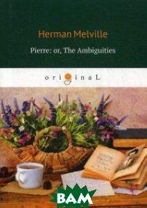 Купить Pierre: or, The Ambiguities, T8RUGRAM, Melville Herman, 978-5-521-07463-1