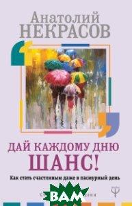 Купить Дай каждому дню шанс! Как стать счастливым даже в пасмурный день, АСТ, Некрасов А.А., 978-5-17-109643-4